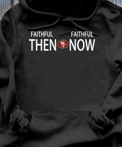 Faithful then San Francisco 49ers Faithful now shirt Hoodie