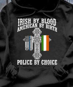 Irish By Blood American By Birth Police By Choice shirt Hoodie