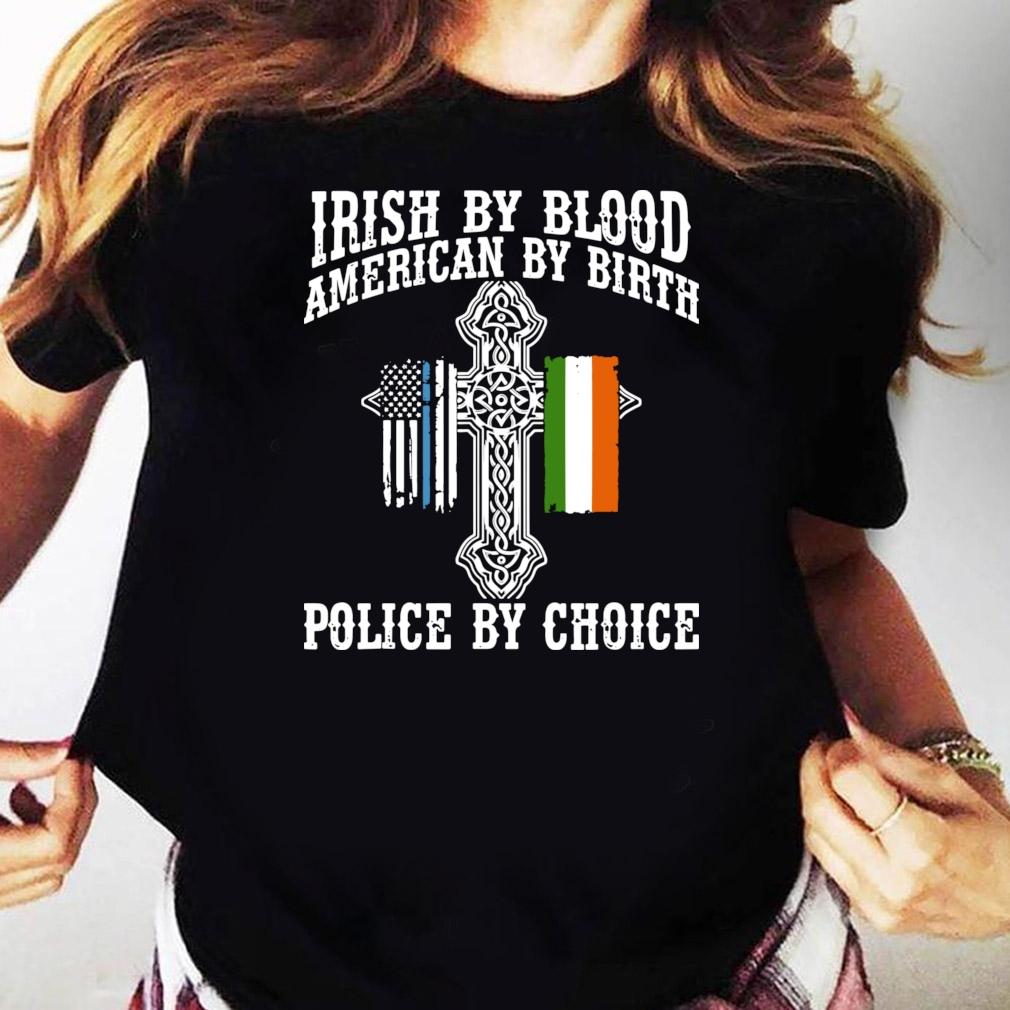 Irish By Blood American By Birth Police By Choice shirt Ladies tee