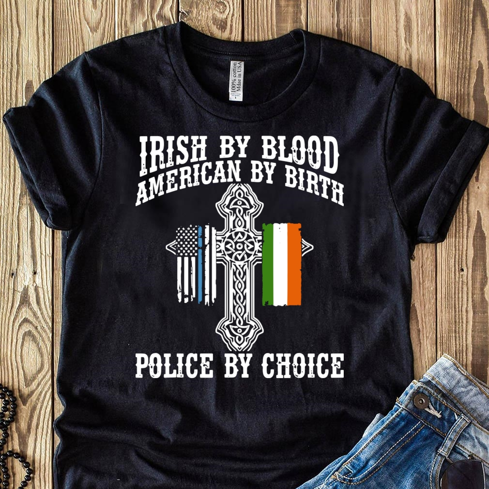 Irish By Blood American By Birth Police By Choice shirt