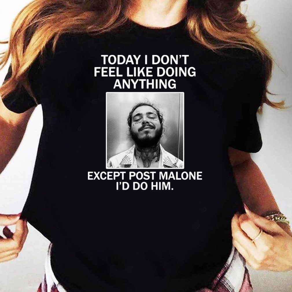 Official Today I Don't Feel Like Doing Anything Except Post Malone I'd Do Him Shirt Ladies tee