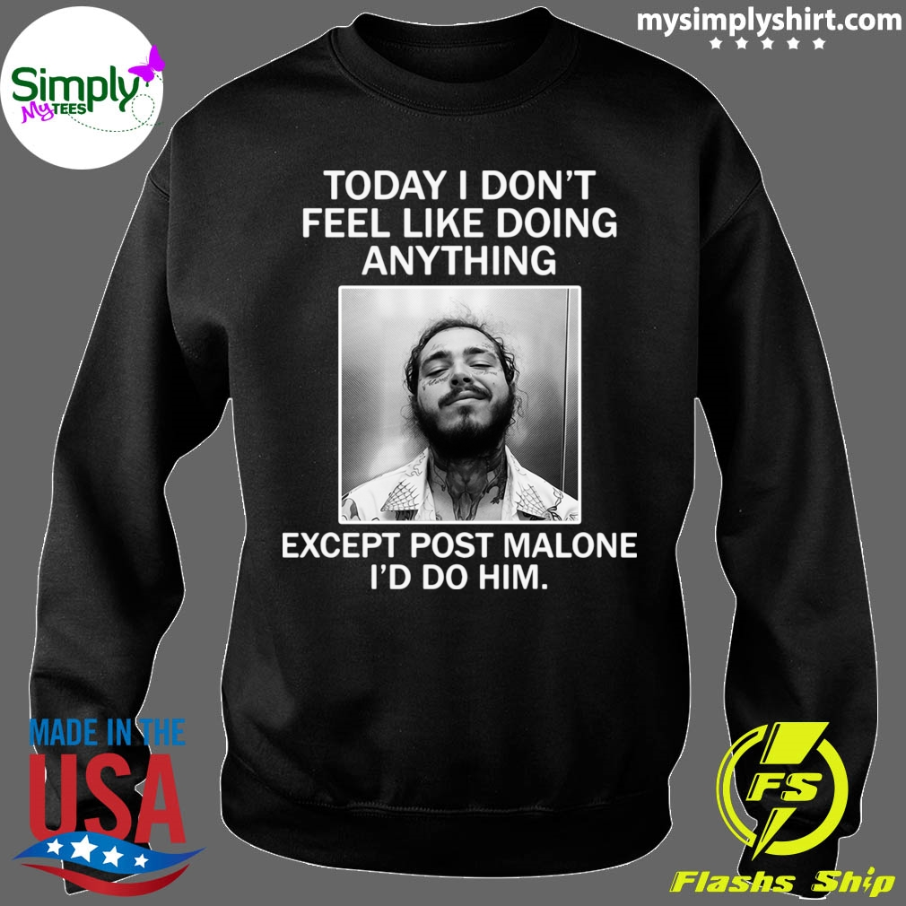 Official Today I Don't Feel Like Doing Anything Except Post Malone I'd Do Him Shirt Sweater