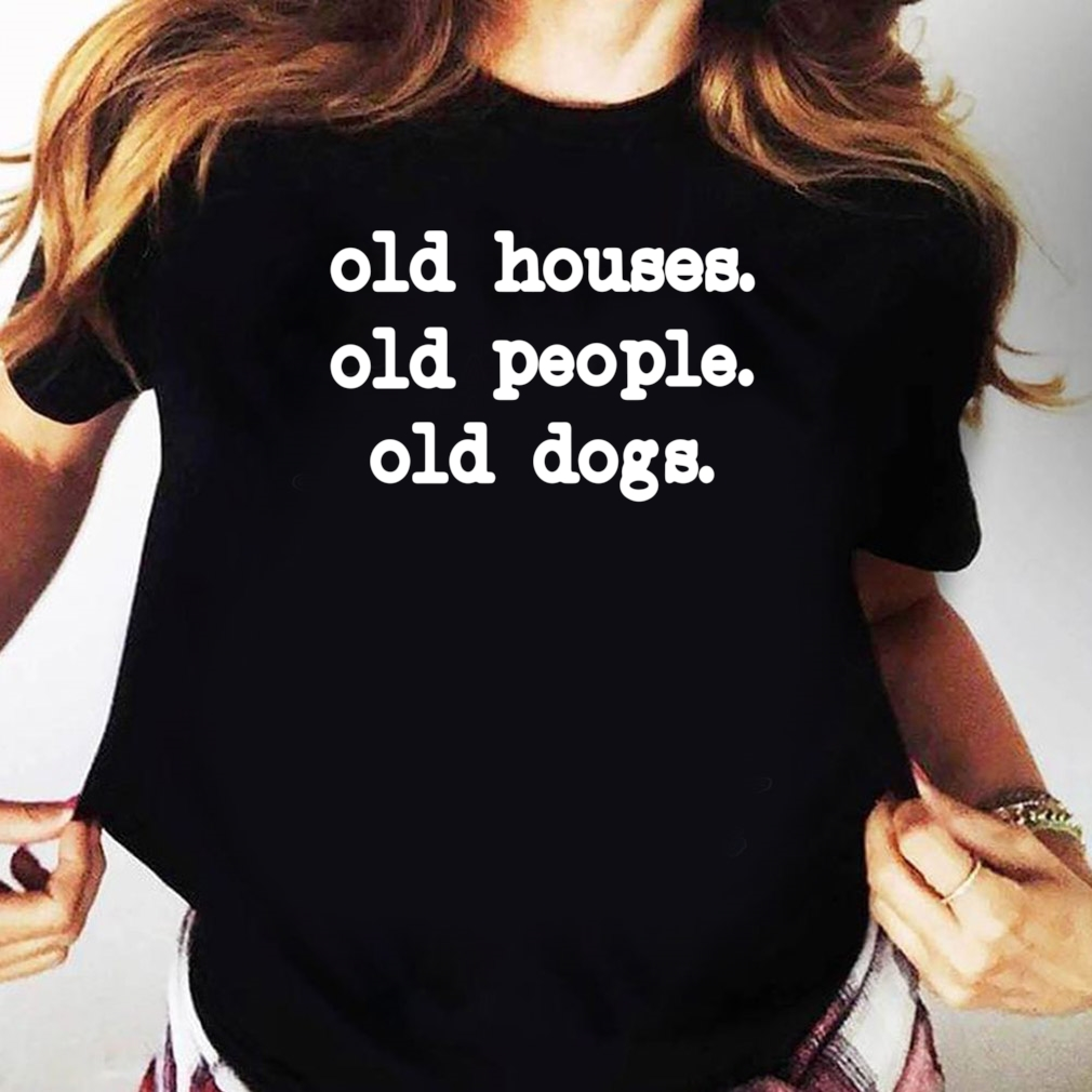 Old Houses Old People Old Dogs Shirt Ladies tee