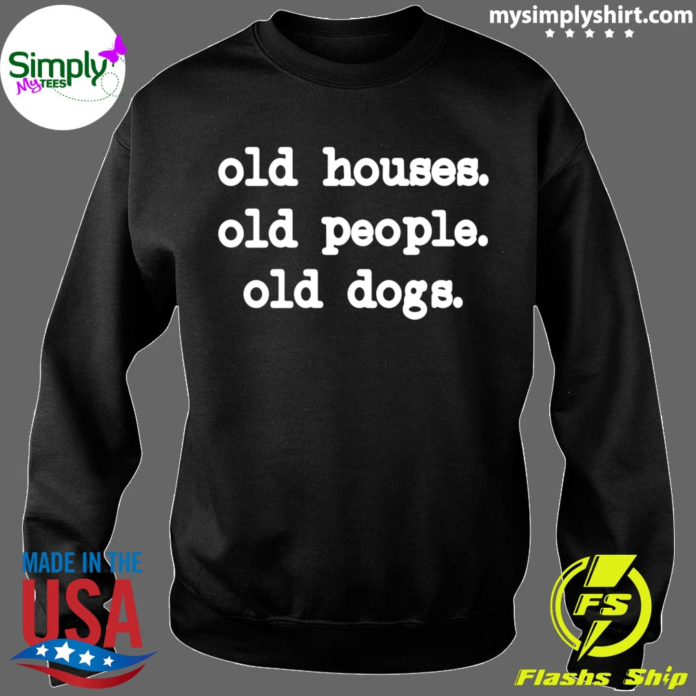 Old Houses Old People Old Dogs Shirt Sweater