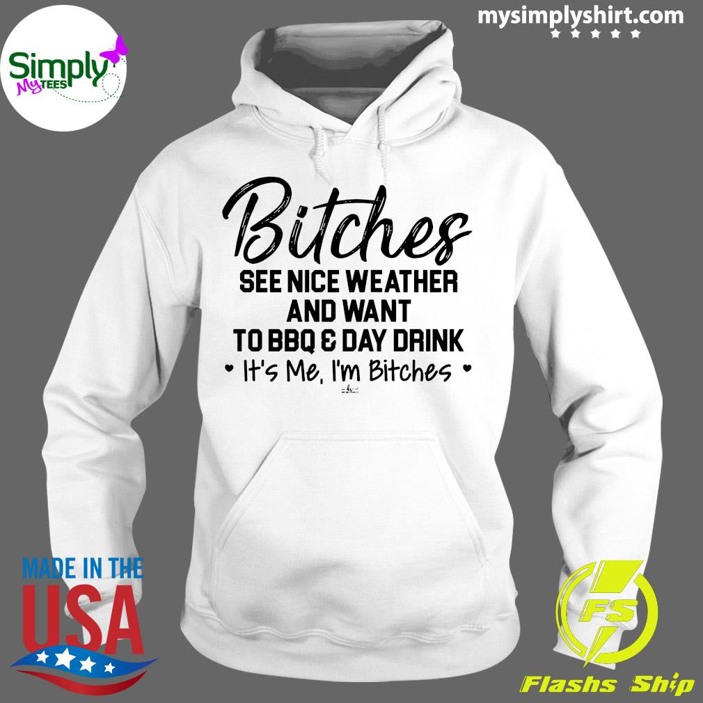Bitches See Nice Weather And Want To BBQ And Day Drink It's Me I'm Bitches Shirt Hoodie