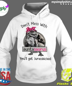Don't Mess With Auntasaurus You'll Get Jurasskicked Shirt Hoodie