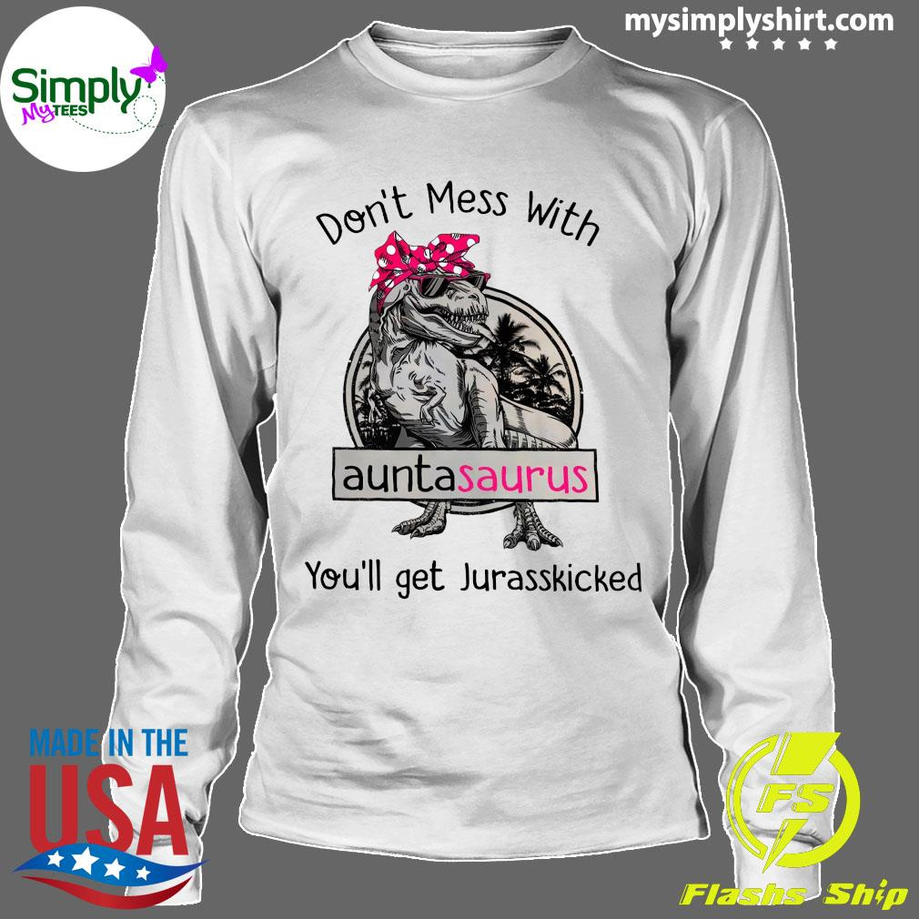 Don't Mess With Auntasaurus You'll Get Jurasskicked Shirt Longsleeve