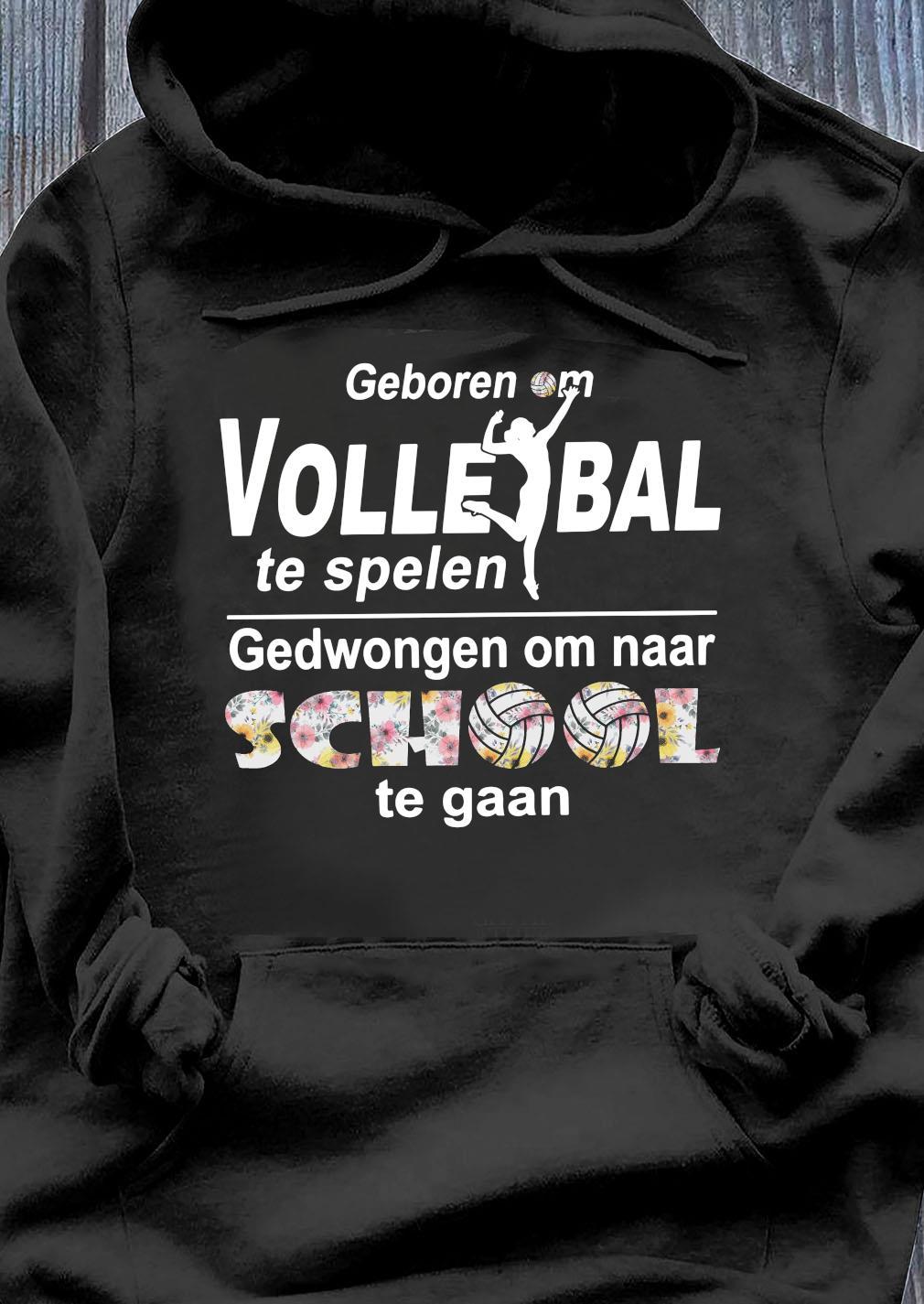 Geboren Om Volle Ball Te Spelen Gedwongen Om Naar School Te Gaan Shirt Hoodie