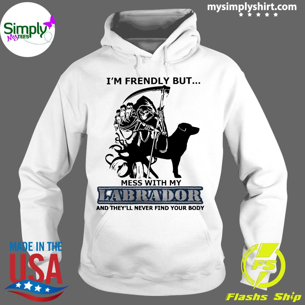 I'm Friendly But Mess With My Labrador And They'll Never Find Your Body Shirt Hoodie