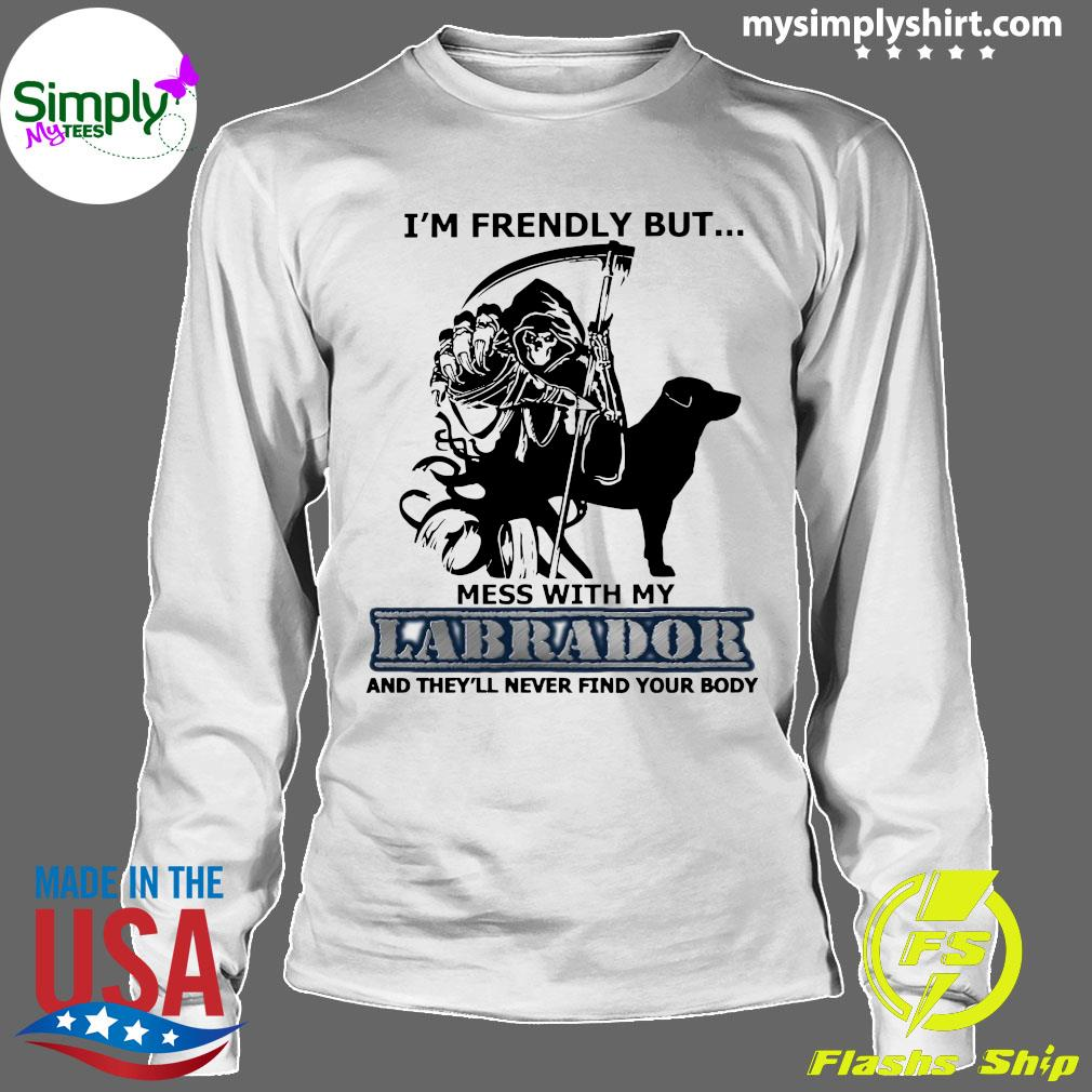 I'm Friendly But Mess With My Labrador And They'll Never Find Your Body Shirt Longsleeve