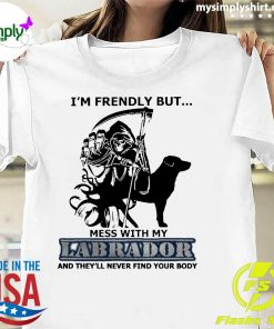 I'm Friendly But Mess With My Labrador And They'll Never Find Your Body Shirt