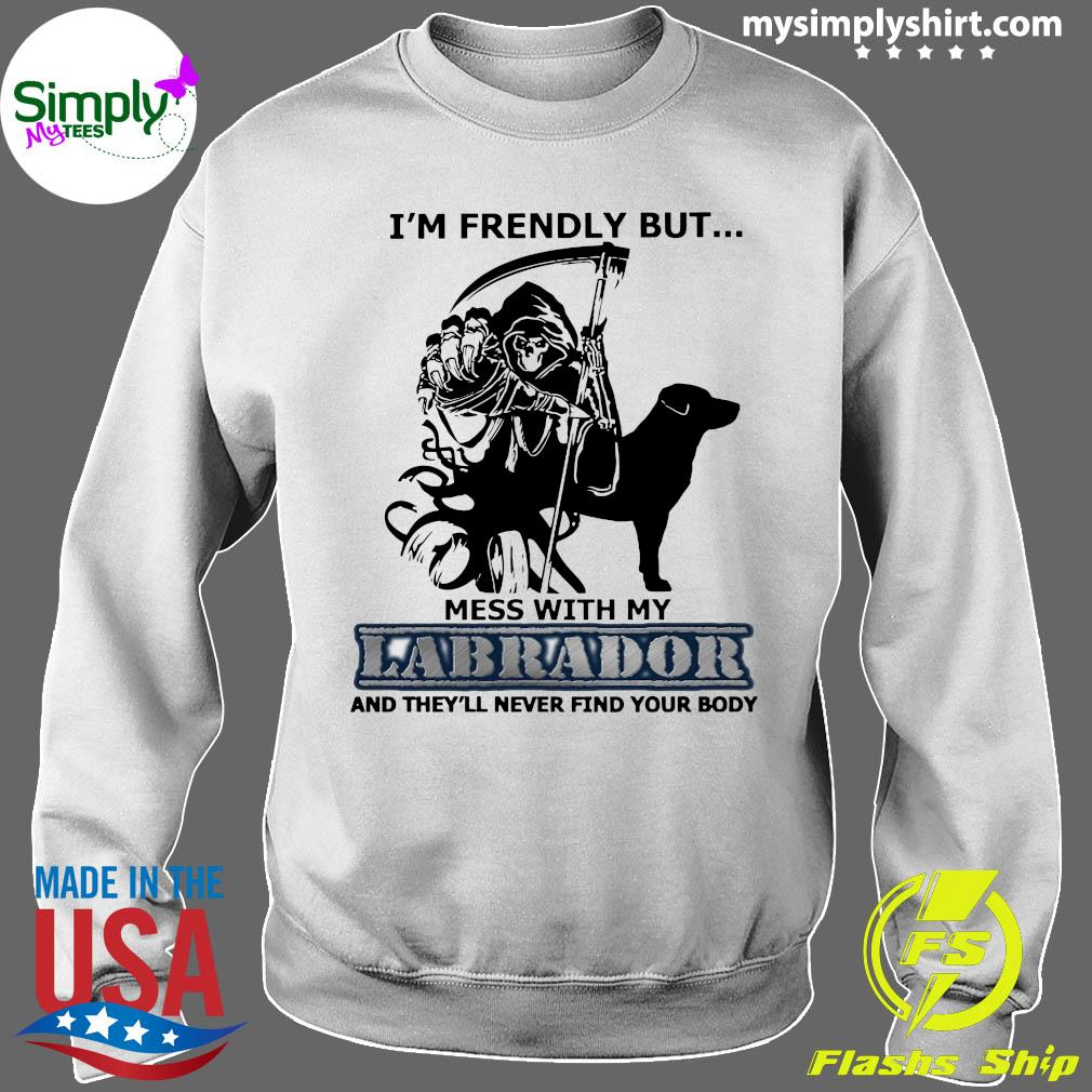 I'm Friendly But Mess With My Labrador And They'll Never Find Your Body Shirt Sweater