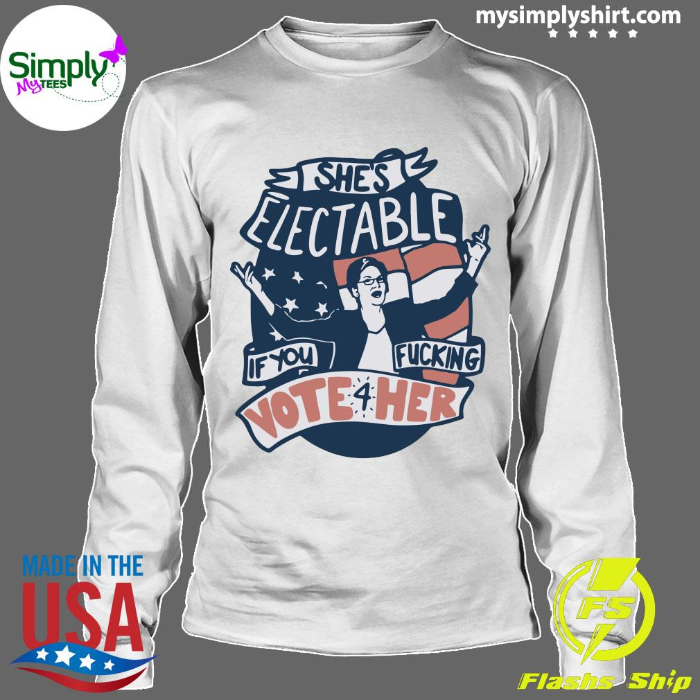 Official She's Electable If You Fucking Vote For Her Elizabeth Warren Shirt Longsleeve