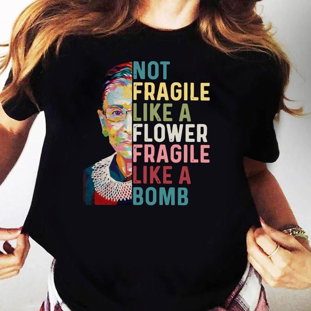 RBG Not Fragile Like A Flower Fragile Like A Bomb Shirt Ladies tee