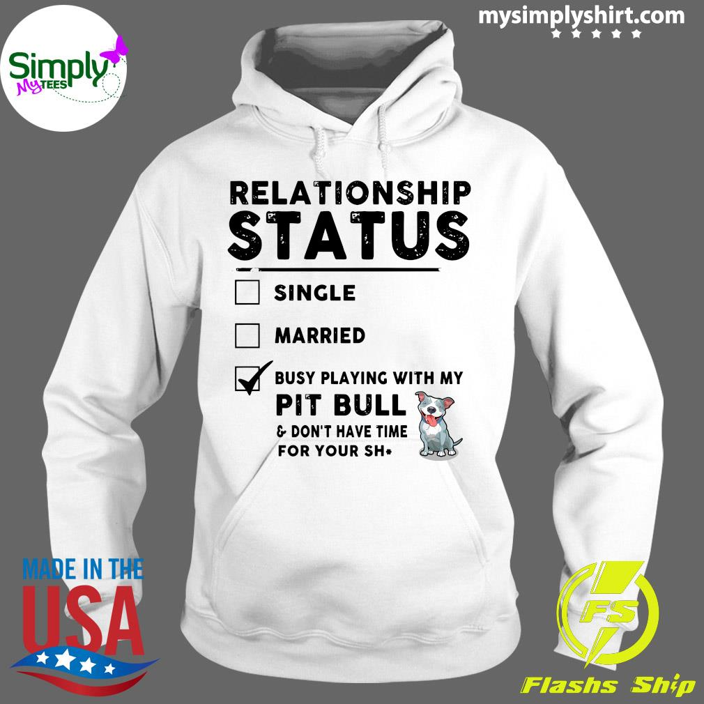 Relationship Status Single Married Busy Playing With My Pit Bull Shirt Hoodie