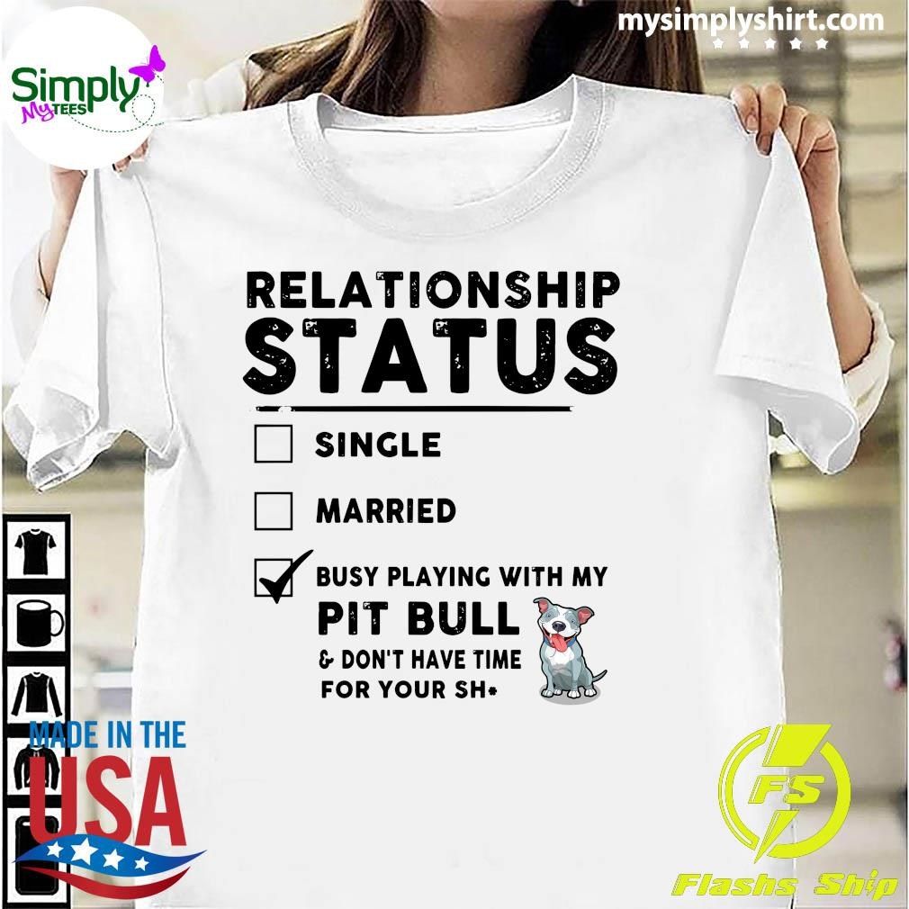 Relationship Status Single Married Busy Playing With My Pit Bull Shirt