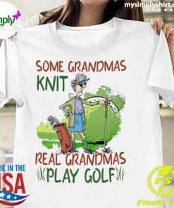 Some Grandmas Knit Real Grandmas Play Golf Shirt