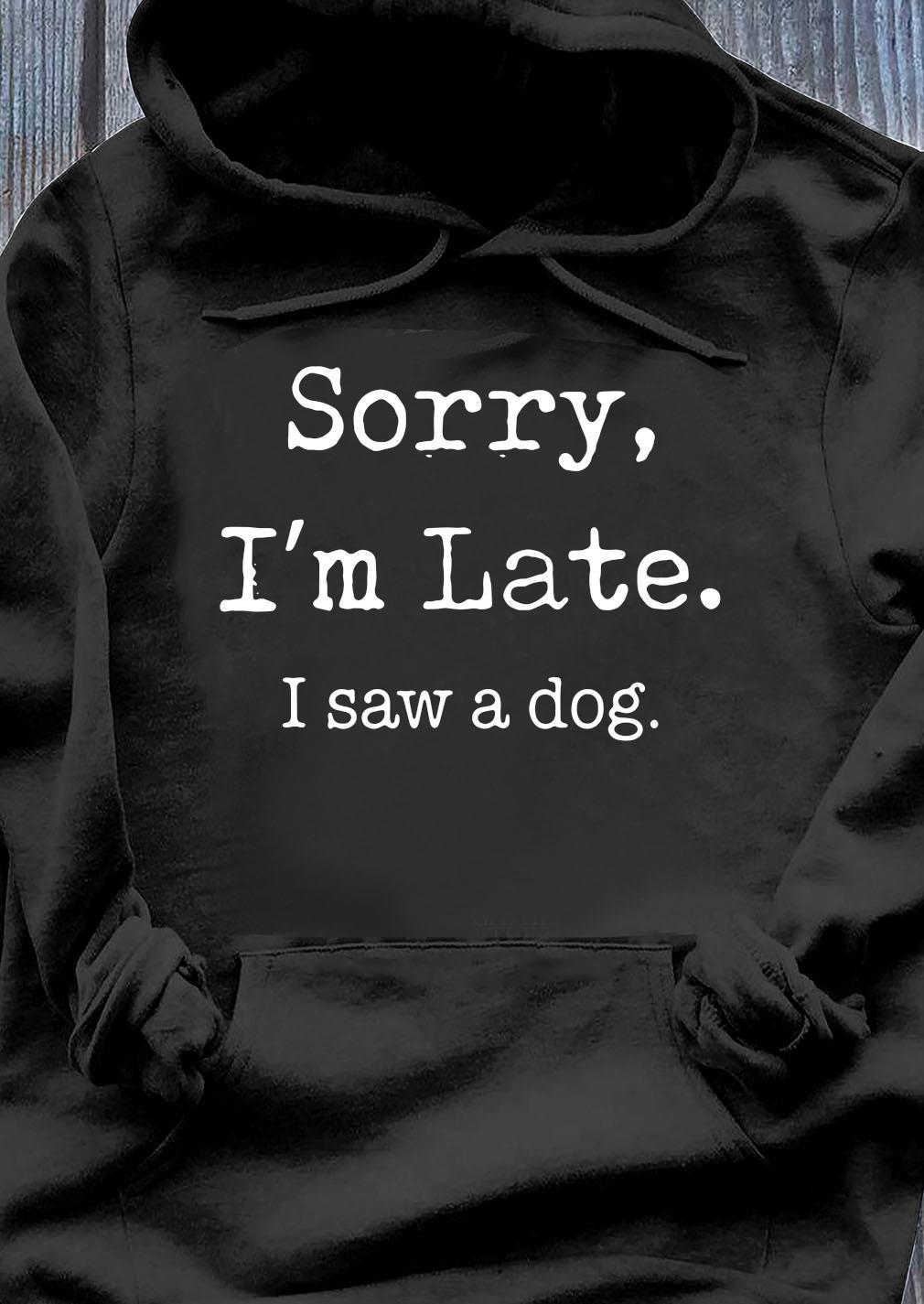 Sorry I'm Late I Saw A Cute Dog Shirt Hoodie