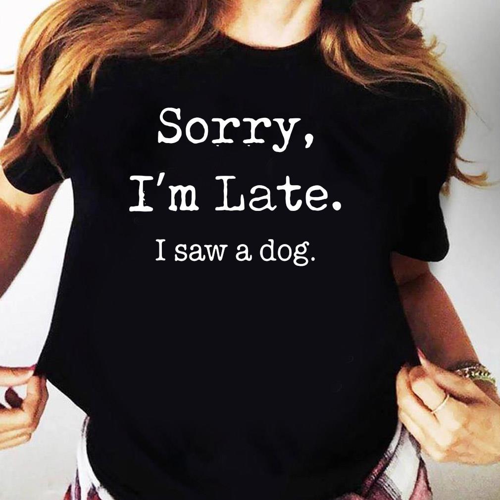 Sorry I'm Late I Saw A Cute Dog Shirt Ladies tee