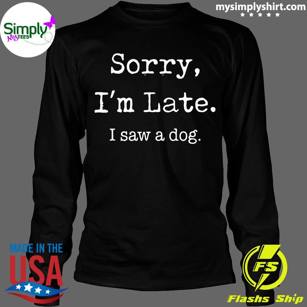 Sorry I'm Late I Saw A Cute Dog Shirt Longsleeve