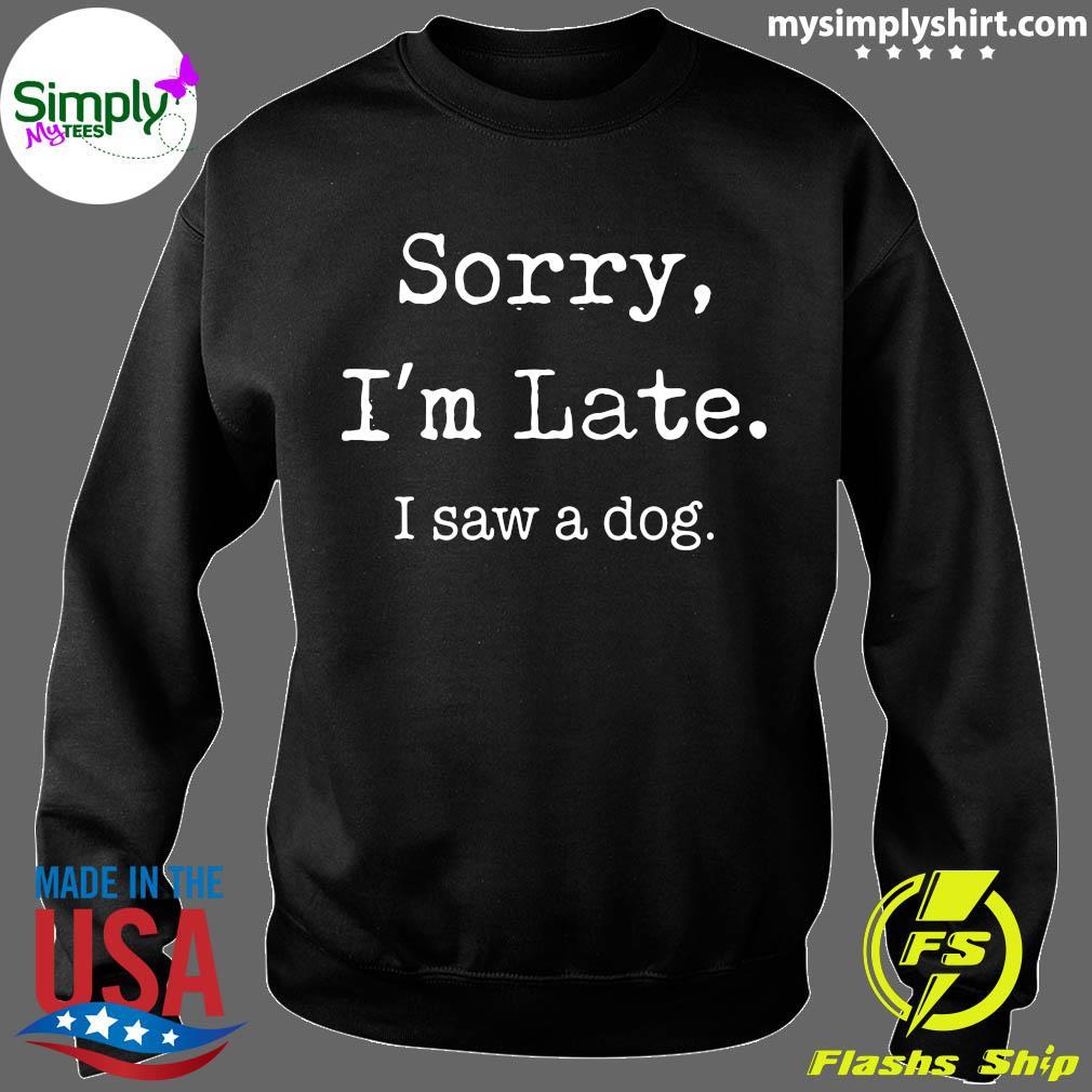 Sorry I'm Late I Saw A Cute Dog Shirt Sweater