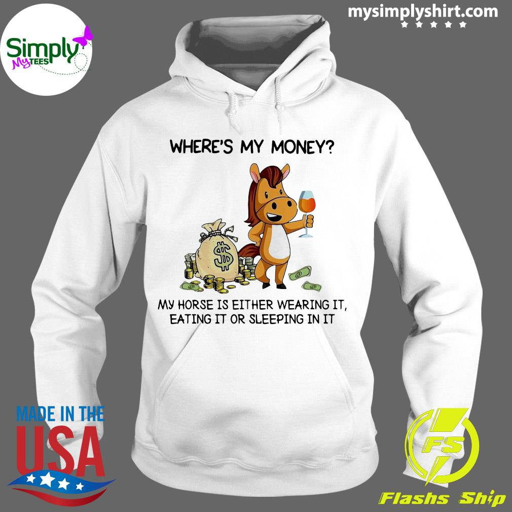 Where's My Money My Horse Is Either Wearing It Eating It Or Sleeping In It Shirt Hoodie