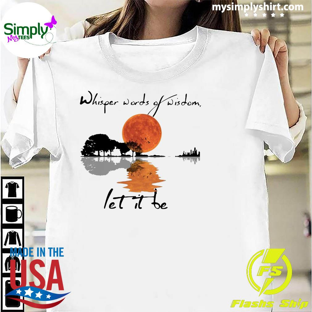 Whisper Words Of Wisdom Let It Be Shirt