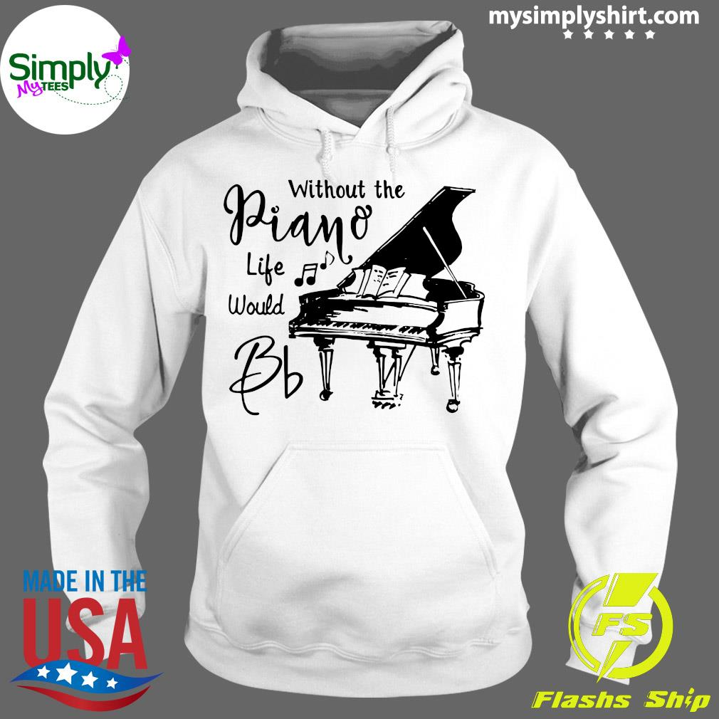 Without The Piano Life Would Bb Shirt Hoodie
