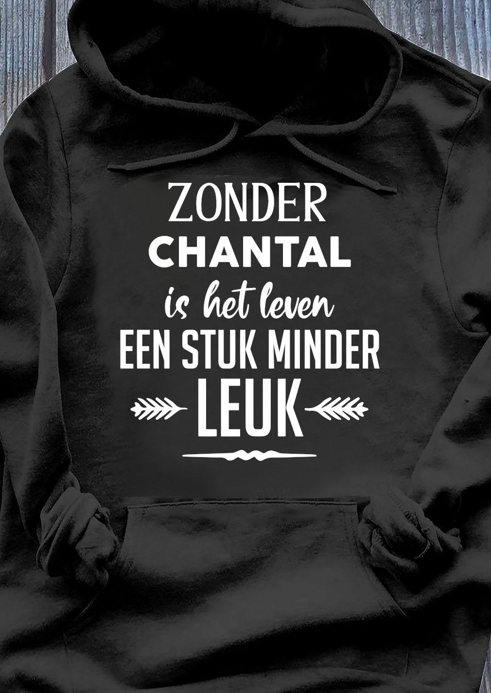 Zonder Chantal Is Het Leven Een Stuk Minder Leuk Shirt Hoodie
