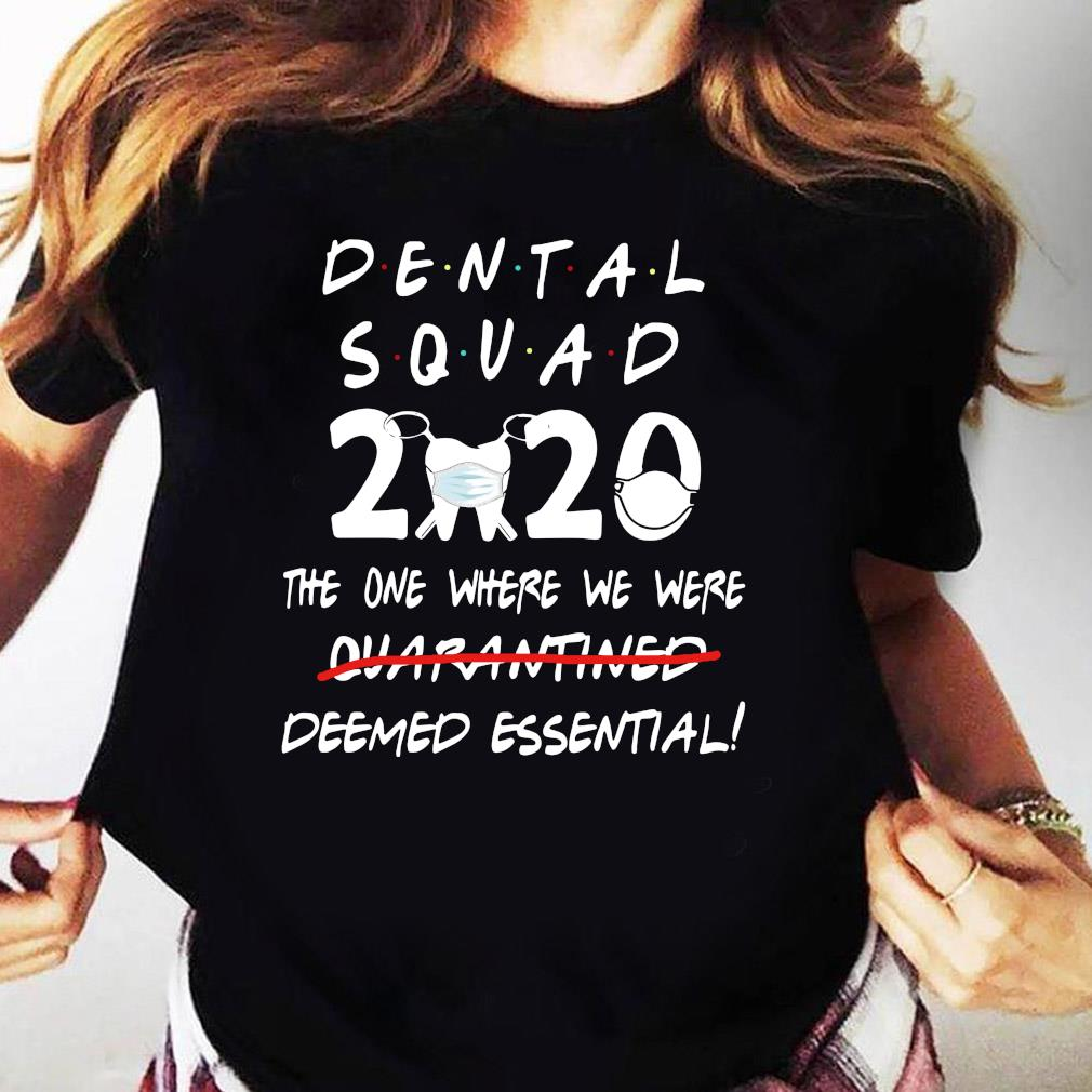 Dental Squad 2020 The One Where We Were Deemed Essential Shirt Ladies tee
