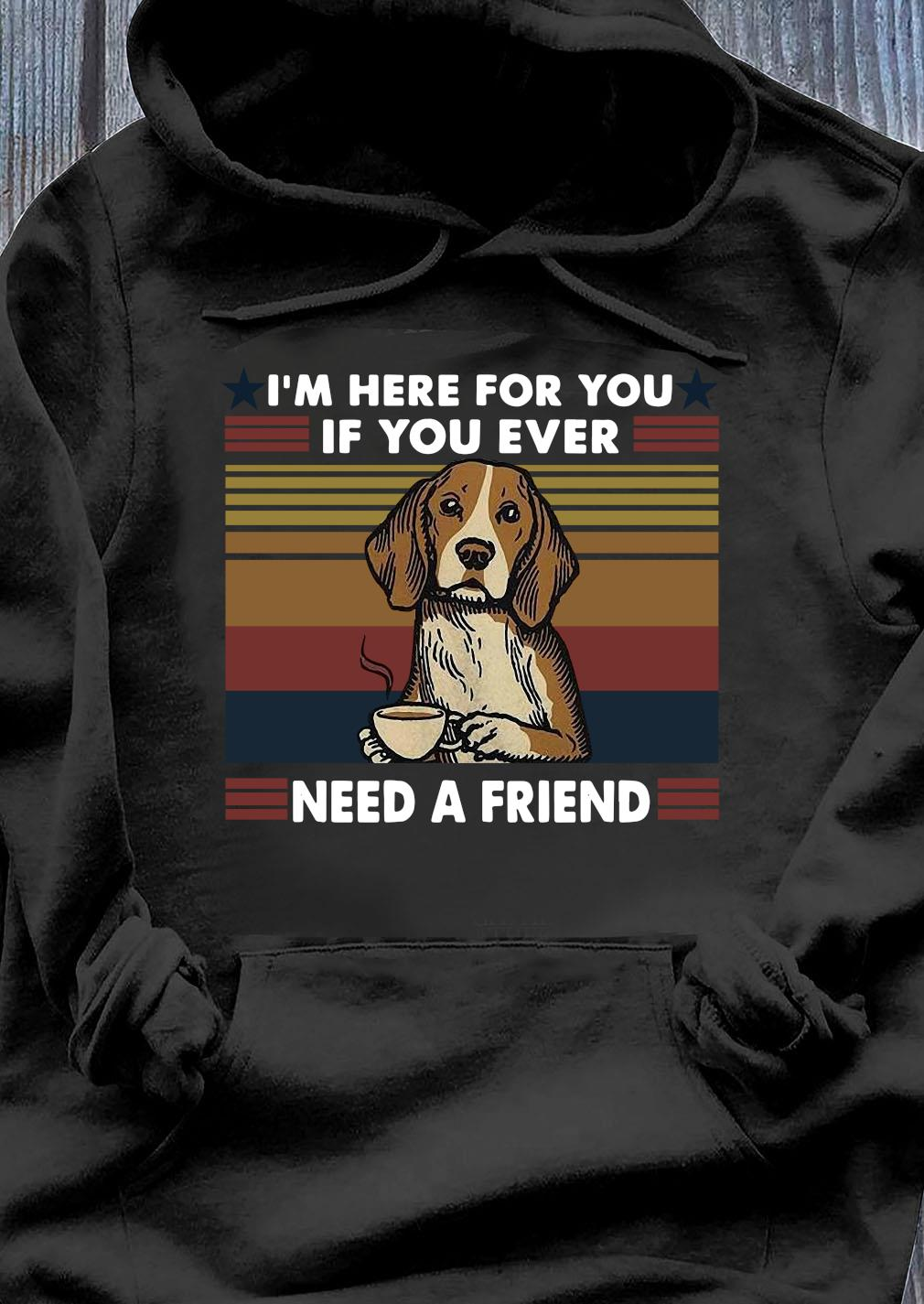 I'm Here For You If You Ever Need A Friend Vintage Shirt Hoodie