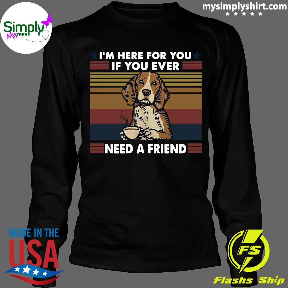 I'm Here For You If You Ever Need A Friend Vintage Shirt Longsleeve