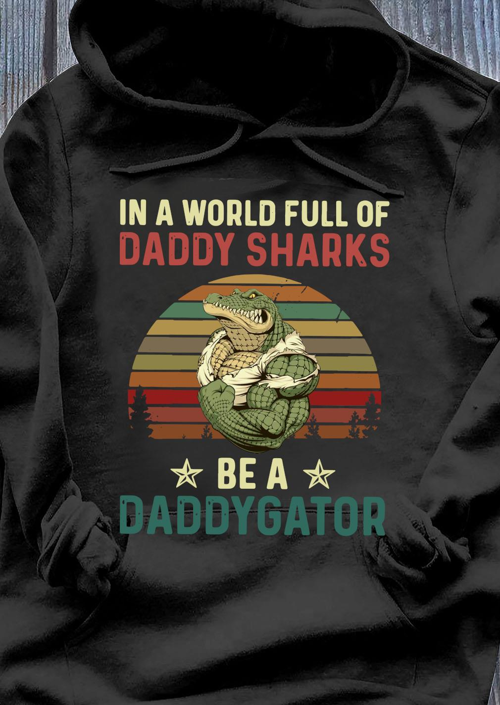 In A World Full Of Daddy Sharks Be A Daddygator Vintaga Shirt Hoodie