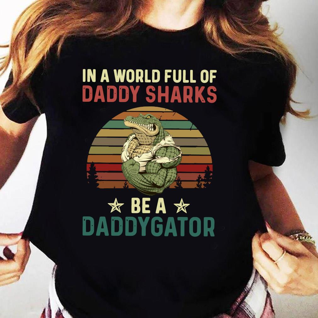 In A World Full Of Daddy Sharks Be A Daddygator Vintaga Shirt Ladies tee