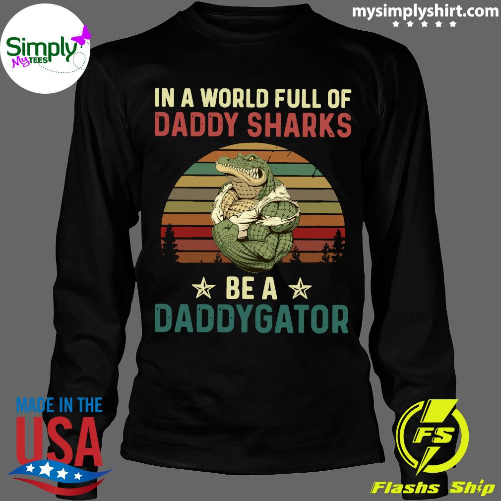 In A World Full Of Daddy Sharks Be A Daddygator Vintaga Shirt Longsleeve