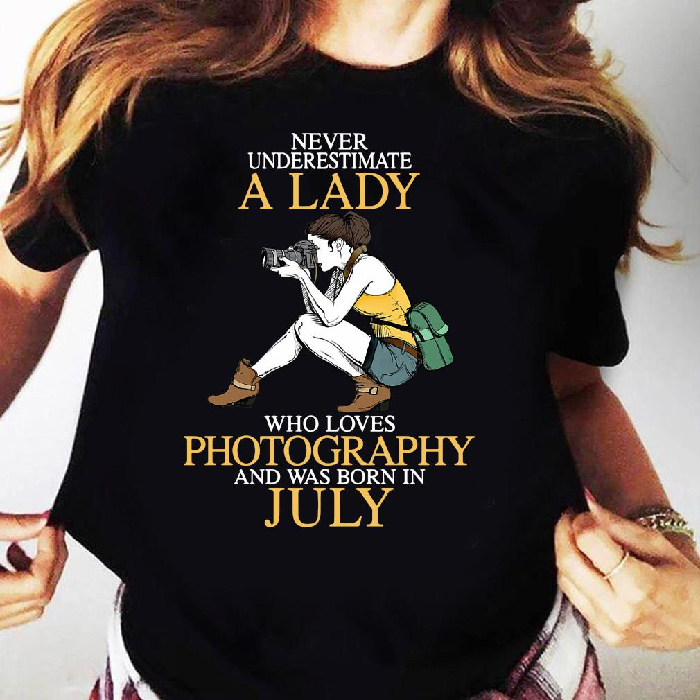 Never Underestimate A Lady Who Loves Photography And Was Born In July Shirt Ladies tee