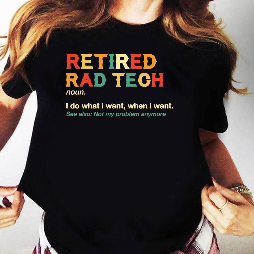 Retired Rad Tech I Do What I Want When I Want Shirt Ladies tee
