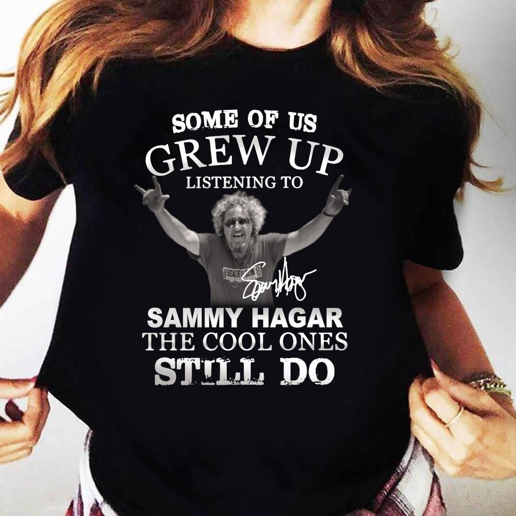 Some Of Us Grew Up Listening To Sammy Hagar The Cool Ones Still Do Signature Shirt Ladies tee
