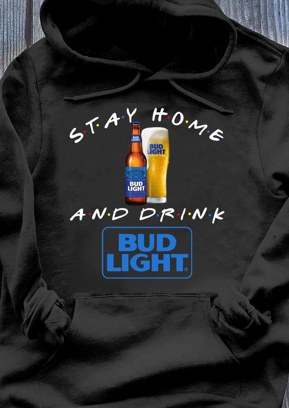 Stay Home And Drink Bud Light Shirt Hoodie