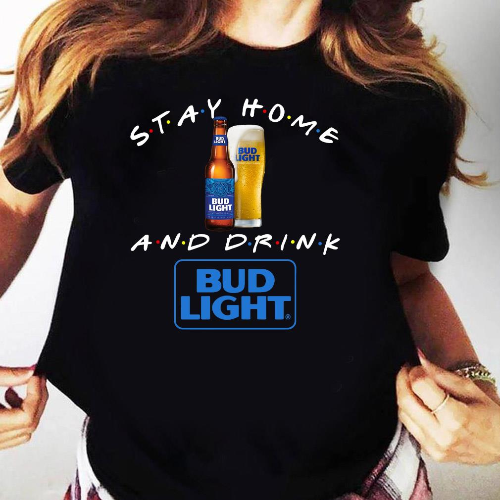 Stay Home And Drink Bud Light Shirt Ladies tee