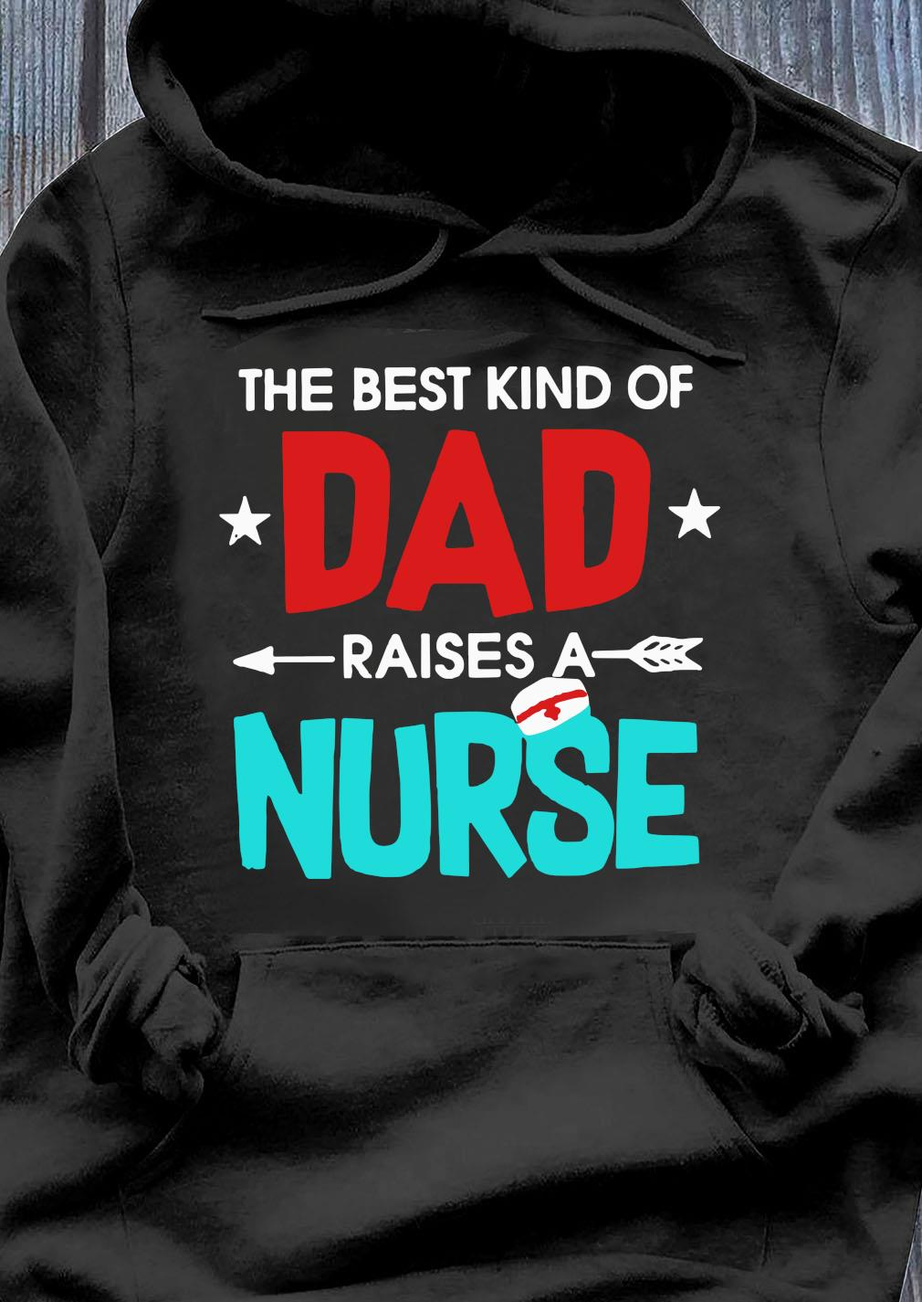 The Best Kind Of Dad Raises A Nurse Shirt Hoodie