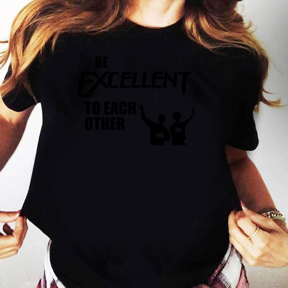Be Excellent To Each Other Shirt Ladies tee