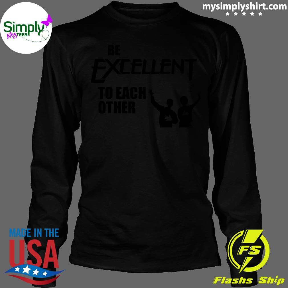 Be Excellent To Each Other Shirt Longsleeve