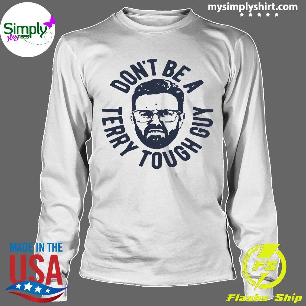 Don't Be A Terry Tough Guy Shirt Longsleeve