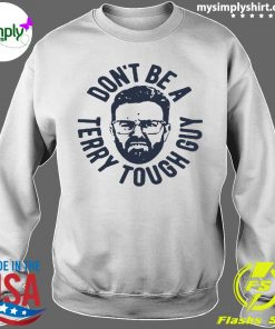 Don't Be A Terry Tough Guy Shirt Sweater