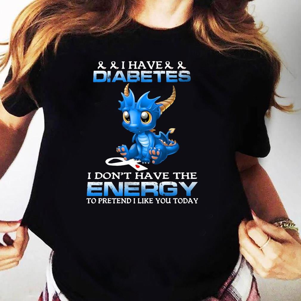 Dragon I Have Diabetes I Don't Have The Energy To Pretend I Like You Today Shirt Ladies tee