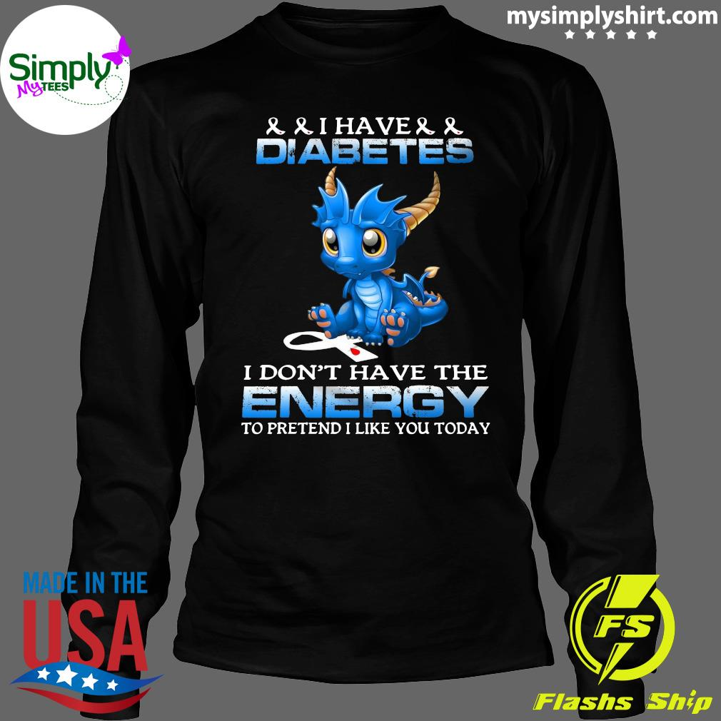 Dragon I Have Diabetes I Don't Have The Energy To Pretend I Like You Today Shirt Longsleeve