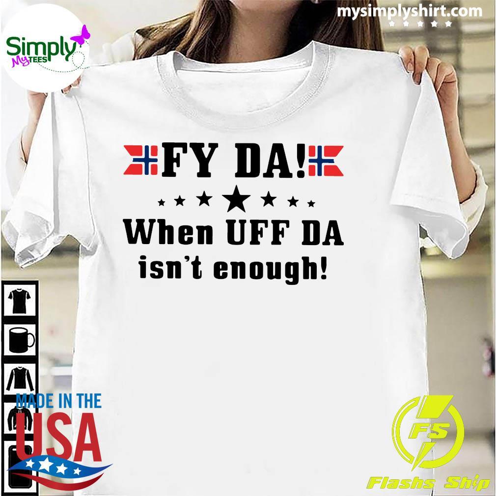 Fy Da when UFF Da isn't enough shirt
