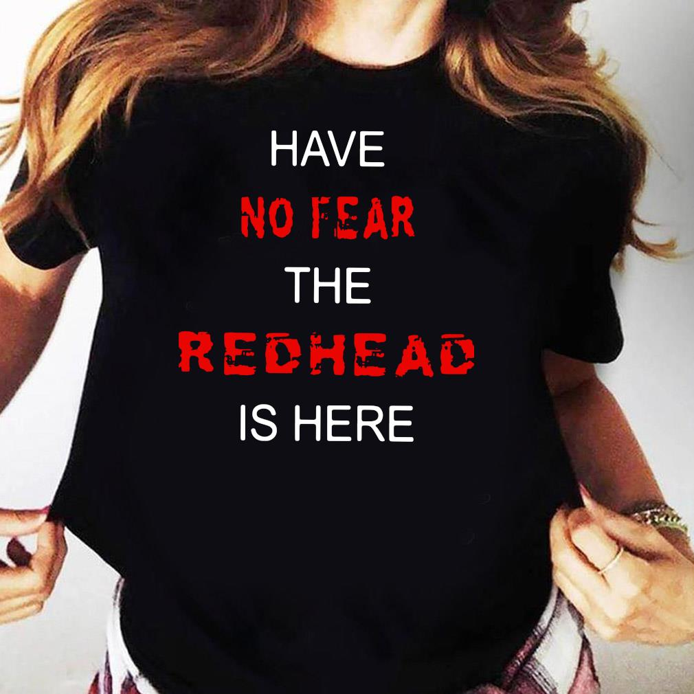 Have No Fear The Redhead Is Here Shirt Ladies tee