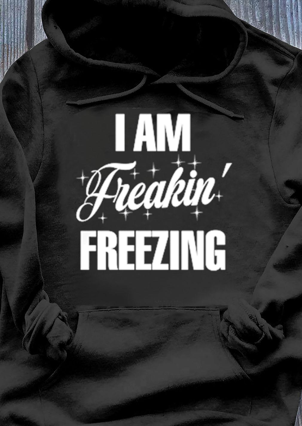 I Am Freaking Freezing Shirt Hoodie